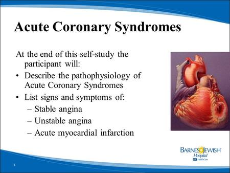 1 Acute Coronary Syndromes At the end of this self-study the participant will: Describe the pathophysiology of Acute Coronary Syndromes List signs and.
