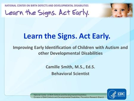Learn the Signs. Act Early. National Center on Birth Defects and Developmental Disabilities Division of Birth Defects and Developmental Disabilities, Prevention.