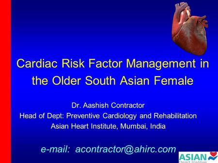 Cardiac Risk Factor Management in the Older South Asian Female Dr. Aashish Contractor Head of Dept: Preventive Cardiology and Rehabilitation Asian Heart.