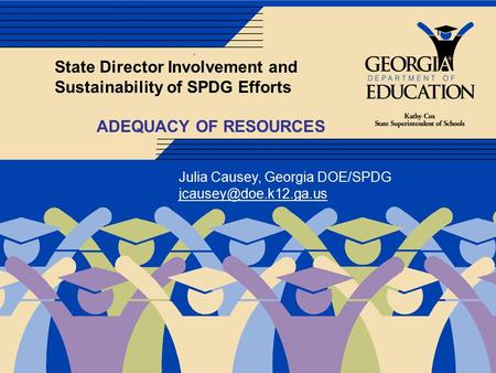 . State Director Involvement and Sustainability of SPDG Efforts ADEQUACY OF RESOURCES Julia Causey, Georgia DOE/SPDG