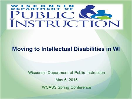 Moving to Intellectual Disabilities in WI Wisconsin Department of Public Instruction May 6, 2015 WCASS Spring Conference.