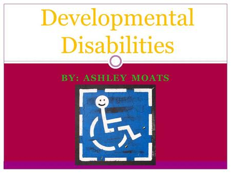 BY: ASHLEY MOATS Developmental Disabilities. Definition: A developmental disability is defined as: A cognitive, emotional, or physical impairment, especially.