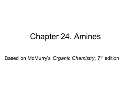 Chapter 24. Amines Based on McMurry's Organic Chemistry, 7 th edition.