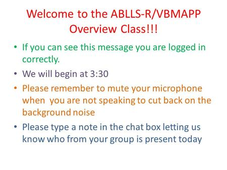 Welcome to the ABLLS-R/VBMAPP Overview Class!!! If you can see this message you are logged in correctly. We will begin at 3:30 Please remember to mute.