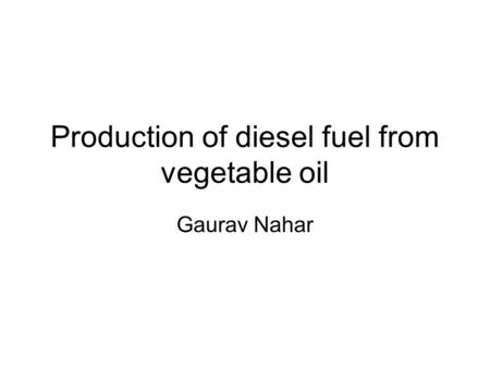 Production of diesel fuel from vegetable oil Gaurav Nahar.