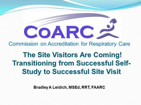 Commission on Accreditation for Respiratory Care The Site Visitors Are Coming! Transitioning from Successful Self- Study to Successful Site Visit Bradley.