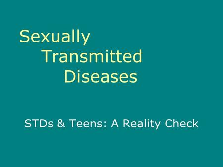 Sexually Transmitted Diseases STDs & Teens: A Reality Check.