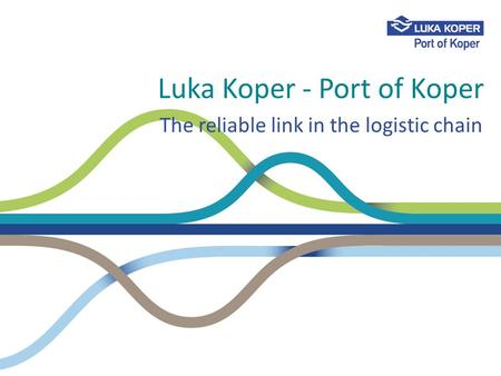 Luka Koper - Port of Koper The reliable link in the logistic chain.