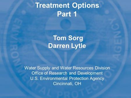 Treatment Options Part 1 Tom Sorg Darren Lytle Water Supply and Water Resources Division Office of Research and Development U.S. Environmental Protection.
