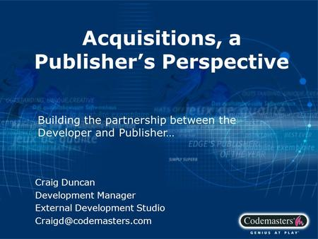 Acquisitions, a Publisher's Perspective Craig Duncan Development Manager External Development Studio Building the partnership between.