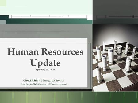 Human Resources Update (January 24, 2011) Chuck Risley, Managing Director Employee Relations and Development.
