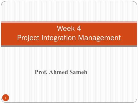 Prof. Ahmed Sameh 1 Week 4 Project Integration Management.