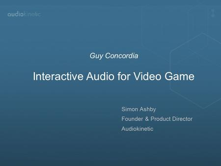 Simon Ashby Founder & Product Director Audiokinetic Guy Concordia Interactive Audio for Video Game.
