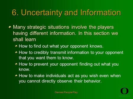 Games People Play. 6. Uncertainty and Information Many strategic situations involve the players having different information. In this section we shall.