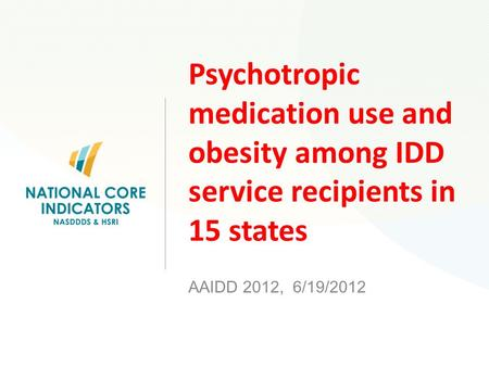 Psychotropic medication use and obesity among IDD service recipients in 15 states AAIDD 2012, 6/19/2012.