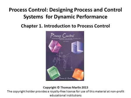 Process Control: Designing Process and Control Systems for Dynamic Performance Chapter 1. Introduction to Process Control Copyright © Thomas Marlin 2013.