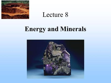 Lecture 8 <strong>Energy</strong> <strong>and</strong> <strong>Minerals</strong>. <strong>Mineral</strong> -A <strong>mineral</strong> is any naturally occurring inorganic substance or element found in the Earth's crust -The word rock.