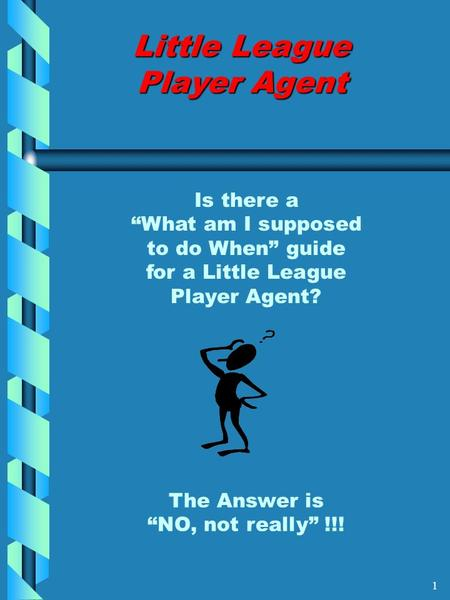 "Little League Player Agent Is there a ""What am I supposed to do When"" guide for a Little League Player Agent? The Answer is ""NO, not really"" !!! 1."