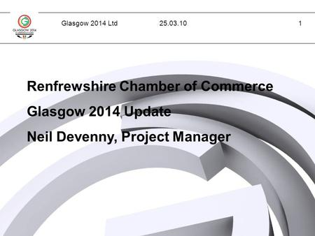 Glasgow 2014 Ltd1 Renfrewshire Chamber of Commerce Glasgow 2014 Update Neil Devenny, Project Manager 25.03.10.