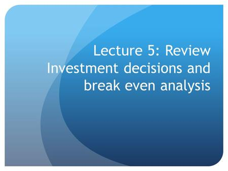 Lecture 5: Review Investment decisions and break even analysis.