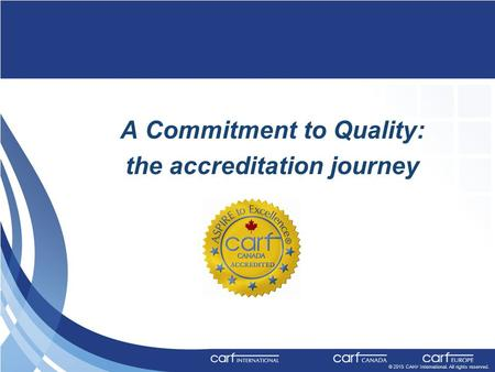 © 2015 CARF International. All rights reserved. A Commitment to Quality: the accreditation journey © 2013 CARF International. All rights reserved.