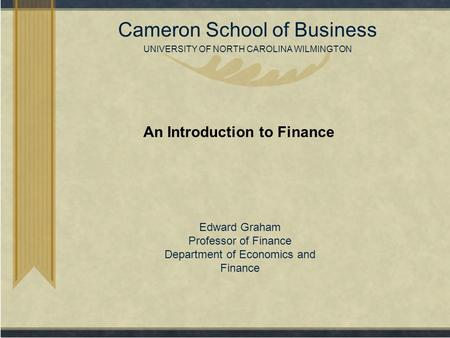 Copyright© 2007 Cameron School of Business UNIVERSITY OF NORTH CAROLINA WILMINGTON An Introduction to Finance Edward Graham Professor of Finance Department.