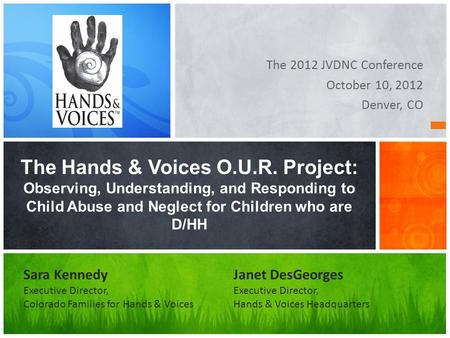 The 2012 JVDNC Conference October 10, 2012 Denver, CO The Hands & Voices O.U.R. Project: Observing, Understanding, and Responding to Child Abuse and Neglect.