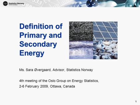 1 1 Definition of Primary and Secondary Energy Ms. Sara Øvergaard, Advisor, Statistics Norway 4th meeting of the Oslo Group on Energy Statistics, 2-6 February.