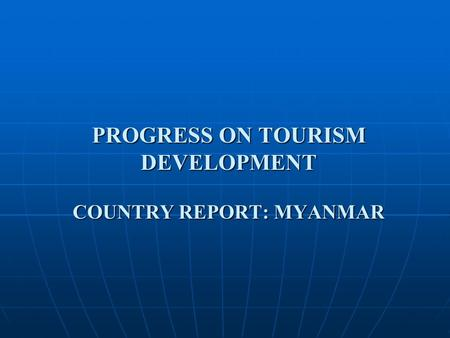 PROGRESS ON TOURISM DEVELOPMENT COUNTRY REPORT: MYANMAR.