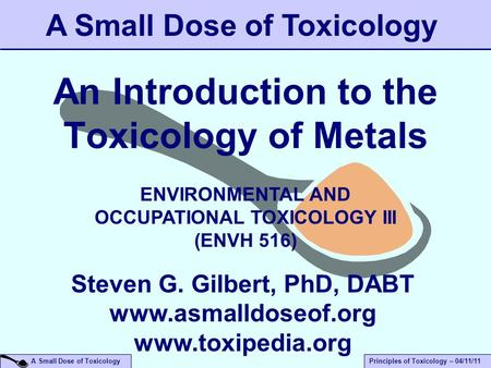 A Small Dose of ToxicologyPrinciples of Toxicology – 04/11/11 An Introduction to the Toxicology of Metals A Small Dose of Toxicology Steven G. Gilbert,