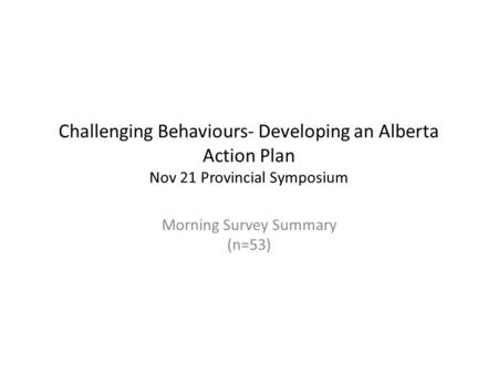 Challenging Behaviours- Developing an Alberta Action Plan Nov 21 Provincial Symposium Morning Survey Summary (n=53)