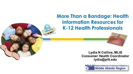 Lydia N Collins, MLIS Consumer Health Coordinator More Than a Bandage: Health Information Resources for K-12 Health Professionals.
