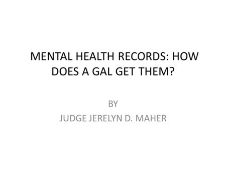 MENTAL HEALTH RECORDS: HOW DOES A GAL GET THEM? BY JUDGE JERELYN D. MAHER.