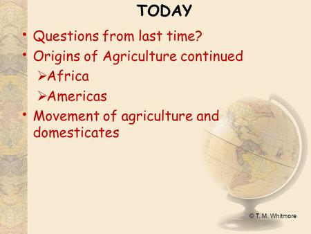 © T. M. Whitmore TODAY Questions from last time? Origins of Agriculture continued  Africa  Americas Movement of agriculture and domesticates.