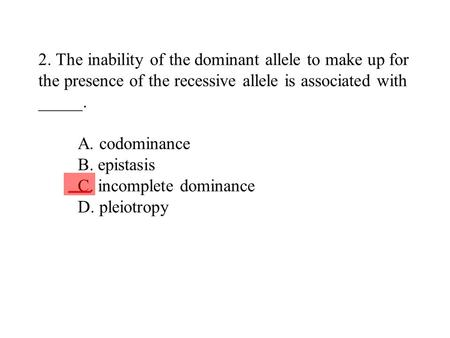 2. The inability of the dominant allele to make up for the presence of the recessive allele is associated with _____. A. codominance B. epistasis C. incomplete.