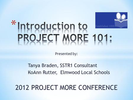 Presented by: Tanya Braden, SSTR1 Consultant KoAnn Rutter, Elmwood Local Schools 2012 PROJECT MORE CONFERENCE.