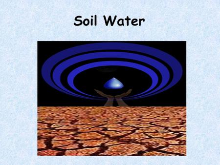 Soil Water. Section 1 The types of soil water and measuring soil moisture content.