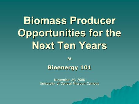Biomass Producer Opportunities for the Next Ten Years At Bioenergy 101 November 24, 2008 University of Central Missouri Campus.