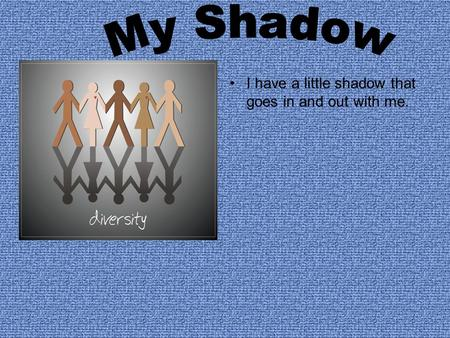 I have a little shadow that goes in and out with me.