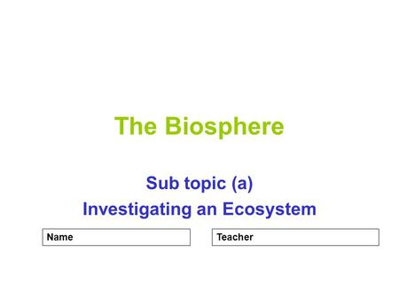 The Biosphere Sub topic (a) Investigating an Ecosystem NameTeacher.
