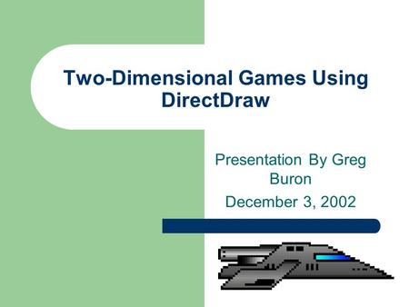Two-Dimensional Games Using DirectDraw Presentation By Greg Buron December 3, 2002.