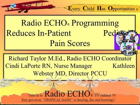 E very C hild H as O pportunities ® Radio ECHO ® Programming Reduces In-Patient Pediatric Pain Scores Richard Taylor M.Ed., Radio ECHO Coordinator Cindi.