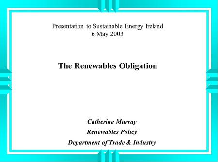 Presentation to Sustainable Energy Ireland 6 May 2003 The Renewables Obligation Catherine Murray Renewables Policy Department of Trade & Industry.