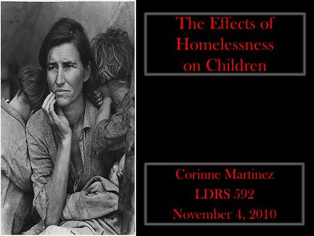 The Effects of Homelessness on Children Corinne Martinez LDRS 592 November 4, 2010.