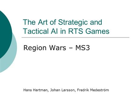 The Art of Strategic and Tactical AI in RTS Games Region Wars – MS3 Hans Hartman, Johan Larsson, Fredrik Medeström.