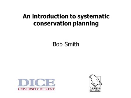 An introduction to systematic conservation planning Bob Smith.