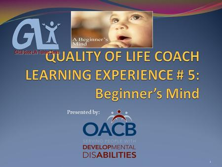 1 Presented by:. COACH LEARNING EXPERIENCE # 5 Beginner's Mind Objectives: #1-Participants will be introduced to words & actions associated with a Beginner's.