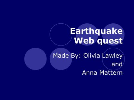 Earthquake Web quest Made By: Olivia Lawley and Anna Mattern.