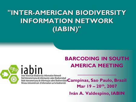 INTER-AMERICAN BIODIVERSITY INFORMATION NETWORK (IABIN) BARCODING IN SOUTH AMERICA MEETING _________________ Campinas, Sao Paulo, Brazil Mar 19 – 20.