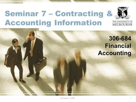 Semester 2, 20091 Seminar 7 – Contracting & Accounting Information 306-684 Financial Accounting.